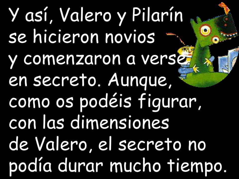 Y así, Valero y Pilarín se hicieron novios. y comenzaron a verse. en secreto. Aunque, como os podéis figurar,