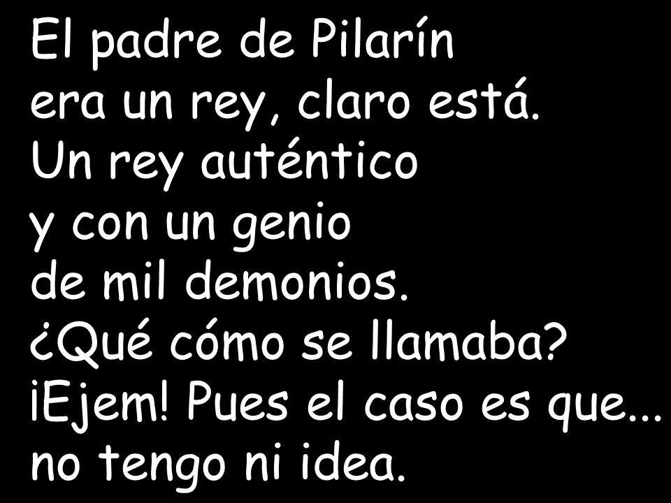 El padre de Pilarín era un rey, claro está. Un rey auténtico. y con un genio. de mil demonios.