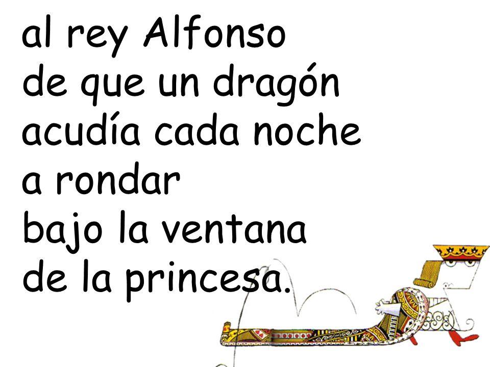 al rey Alfonso de que un dragón acudía cada noche a rondar bajo la ventana de la princesa.