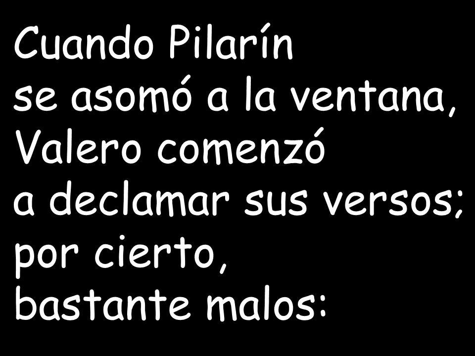 Cuando Pilarín se asomó a la ventana, Valero comenzó.