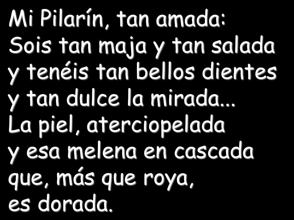 Mi Pilarín, tan amada: Sois tan maja y tan salada. y tenéis tan bellos dientes. y tan dulce la mirada...