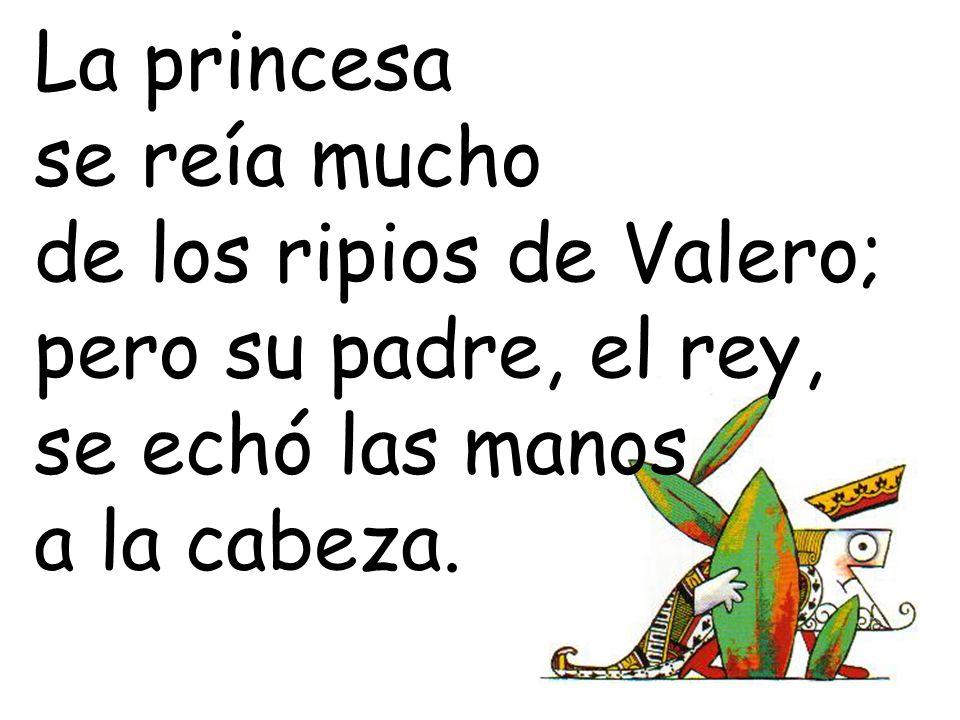 La princesa se reía mucho. de los ripios de Valero; pero su padre, el rey, se echó las manos.
