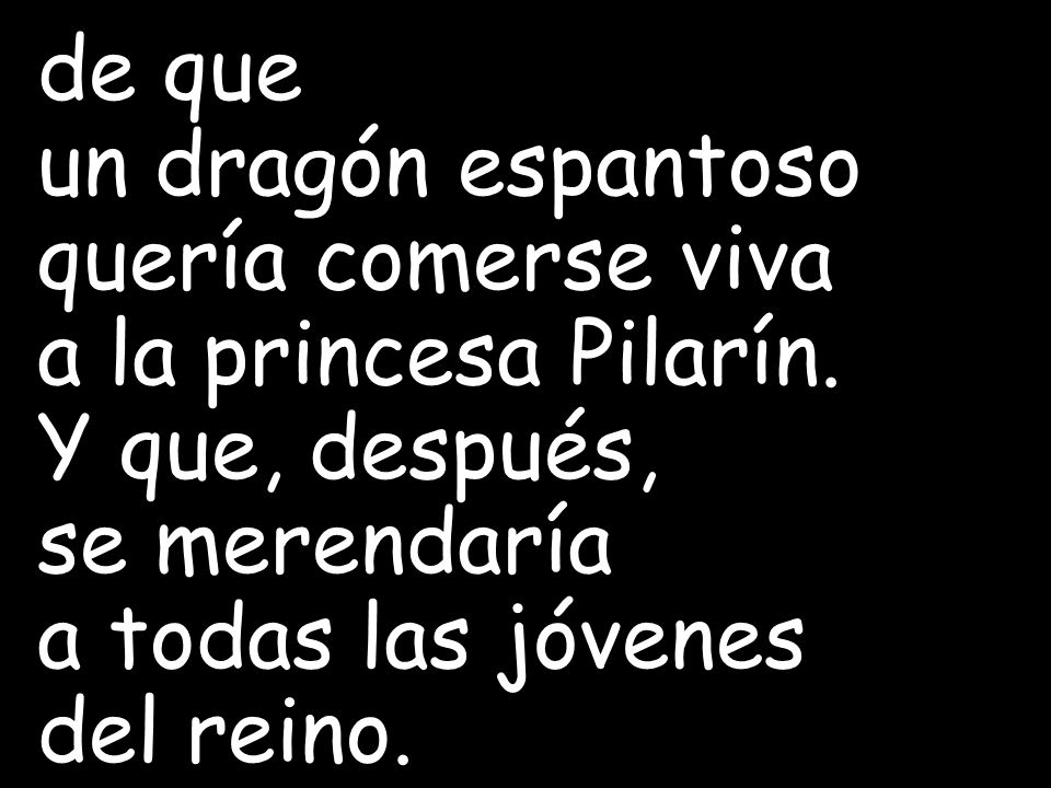 de que un dragón espantoso. quería comerse viva. a la princesa Pilarín. Y que, después, se merendaría.