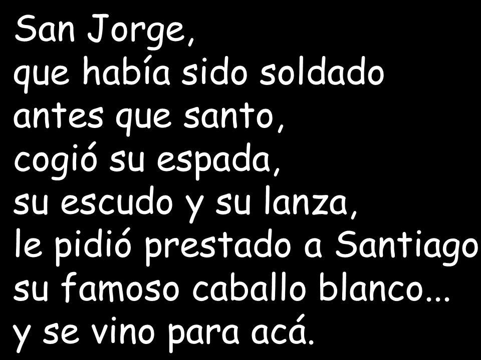 San Jorge, que había sido soldado antes que santo, cogió su espada, su escudo y su lanza, le pidió prestado a Santiago su famoso caballo blanco...