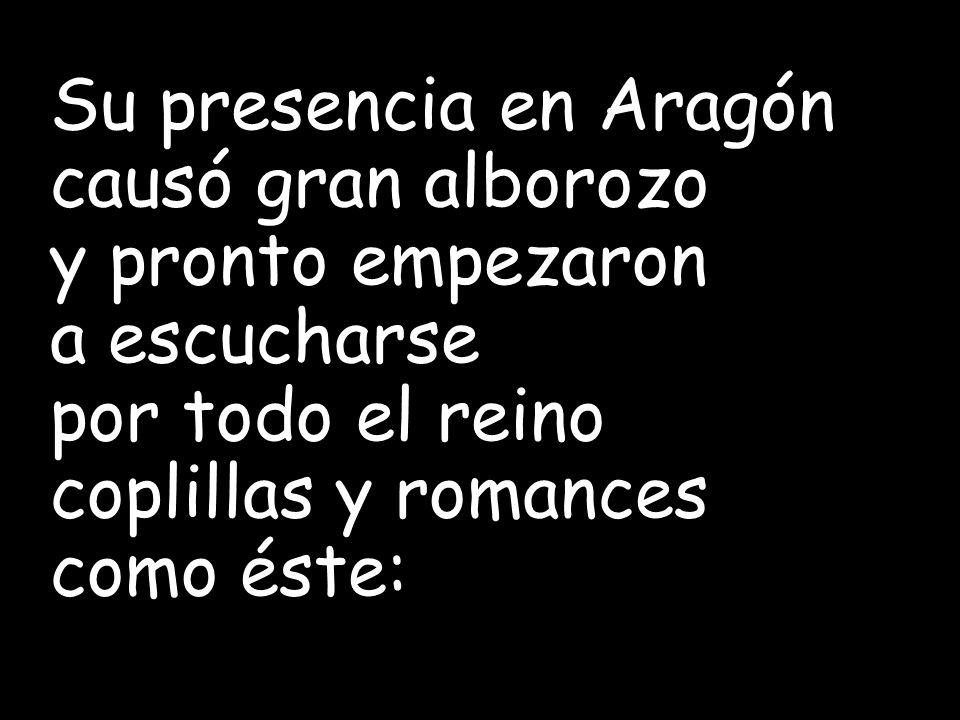 Su presencia en Aragón causó gran alborozo. y pronto empezaron. a escucharse. por todo el reino.