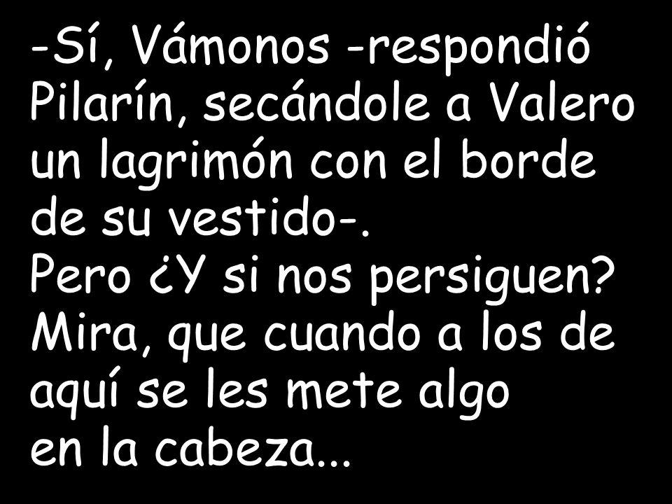 -Sí, Vámonos -respondió Pilarín, secándole a Valero un lagrimón con el borde