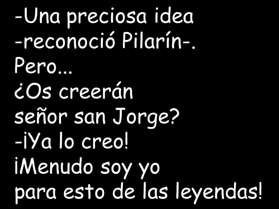 -Una preciosa idea -reconoció Pilarín-. Pero... ¿Os creerán. señor san Jorge -¡Ya lo creo! ¡Menudo soy yo.