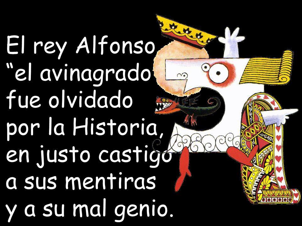 El rey Alfonso el avinagrado fue olvidado. por la Historia, en justo castigo. a sus mentiras.