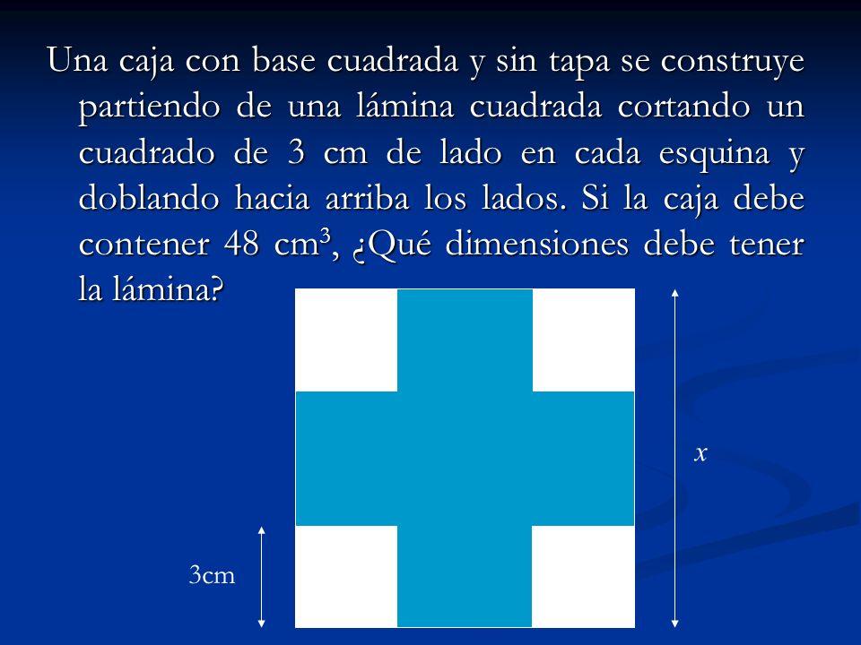 Una caja con base cuadrada y sin tapa se construye partiendo de una lámina cuadrada cortando un cuadrado de 3 cm de lado en cada esquina y doblando hacia arriba los lados. Si la caja debe contener 48 cm3, ¿Qué dimensiones debe tener la lámina