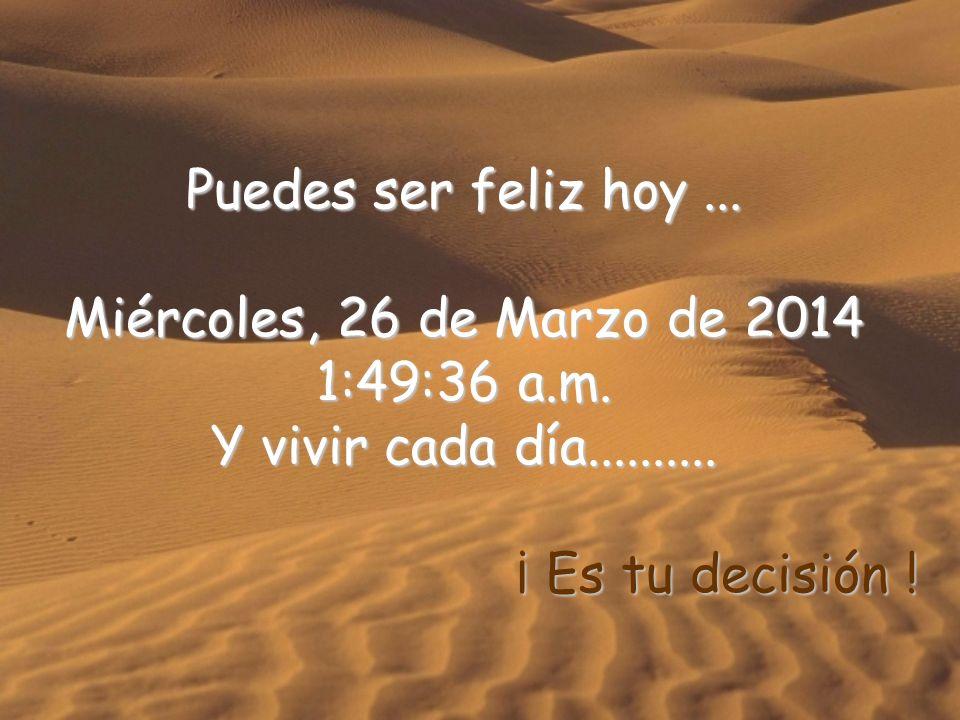 Puedes ser feliz hoy ... miércoles, 29 de marzo de 2017. 11:18:44 a.m. Y vivir cada día..........