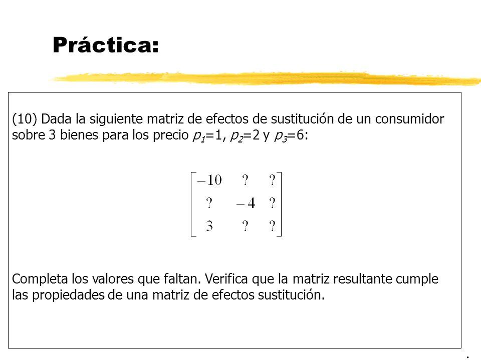 Práctica: (10) Dada la siguiente matriz de efectos de sustitución de un consumidor sobre 3 bienes para los precio p1=1, p2=2 y p3=6: