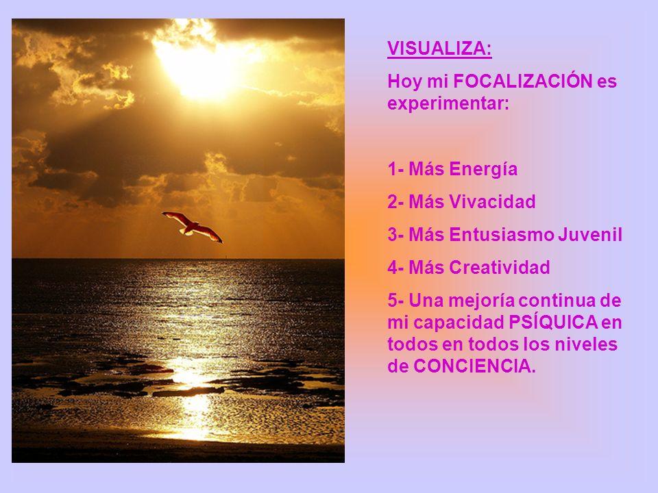 VISUALIZA: Hoy mi FOCALIZACIÓN es experimentar: 1- Más Energía. 2- Más Vivacidad. 3- Más Entusiasmo Juvenil.