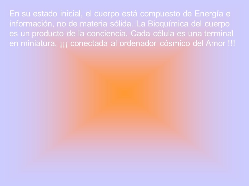 En su estado inicial, el cuerpo está compuesto de Energía e información, no de materia sólida.