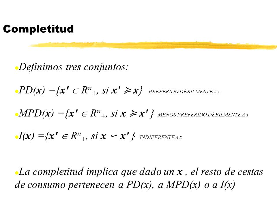 Completitud Definimos tres conjuntos: PD(x) ={x  Rn+, si x ≽ x} PREFERIDO DÉBILMENTE A x.