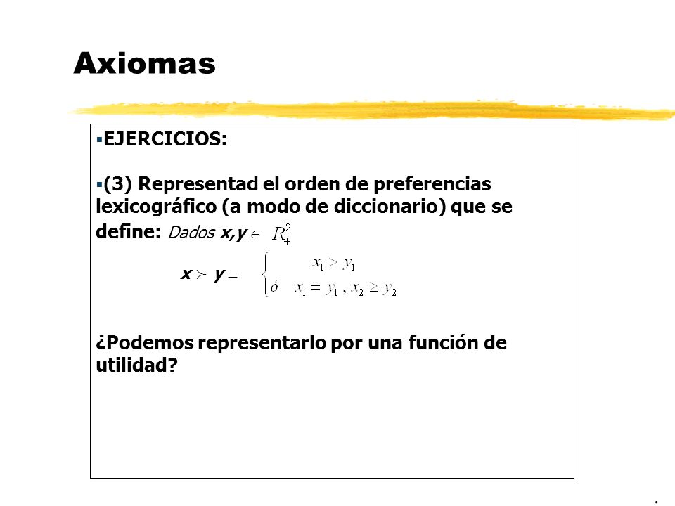 Axiomas EJERCICIOS: (3) Representad el orden de preferencias lexicográfico (a modo de diccionario) que se define: Dados x,y 