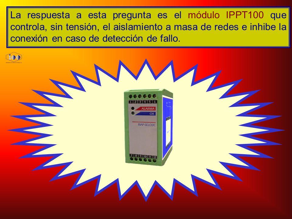 La respuesta a esta pregunta es el módulo IPPT100 que controla, sin tensión, el aislamiento a masa de redes e inhibe la conexión en caso de detección de fallo.