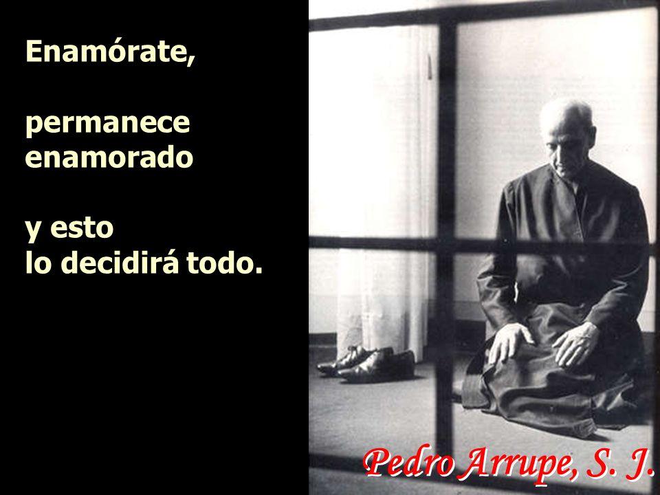 Pedro Arrupe, S. J. Enamórate, permanece enamorado y esto