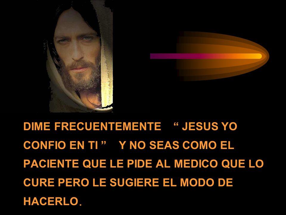 DIME FRECUENTEMENTE JESUS YO CONFIO EN TI Y NO SEAS COMO EL PACIENTE QUE LE PIDE AL MEDICO QUE LO CURE PERO LE SUGIERE EL MODO DE HACERLO.