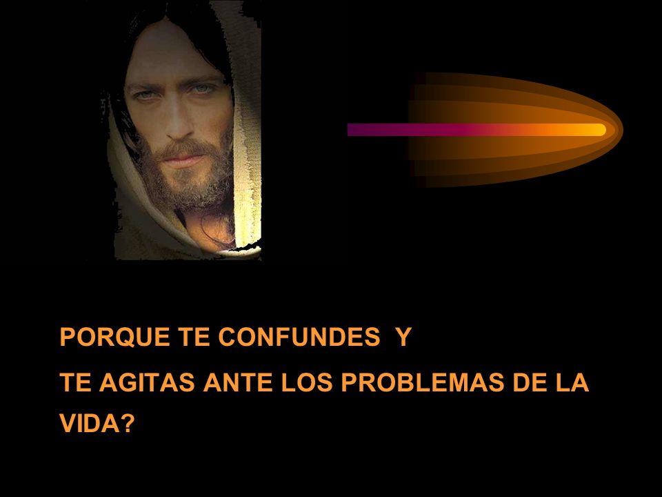 PORQUE TE CONFUNDES Y TE AGITAS ANTE LOS PROBLEMAS DE LA VIDA