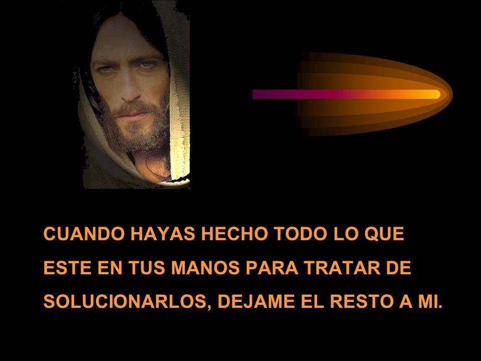 CUANDO HAYAS HECHO TODO LO QUE ESTE EN TUS MANOS PARA TRATAR DE SOLUCIONARLOS, DEJAME EL RESTO A MI.