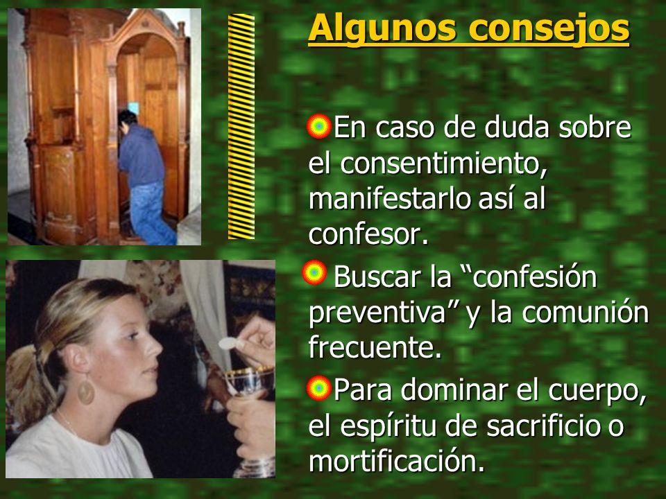 Algunos consejos En caso de duda sobre el consentimiento, manifestarlo así al confesor. Buscar la confesión preventiva y la comunión frecuente.