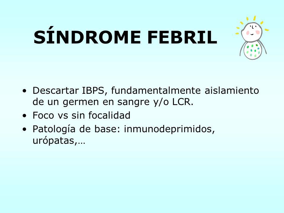 SÍNDROME FEBRIL Descartar IBPS, fundamentalmente aislamiento de un germen en sangre y/o LCR. Foco vs sin focalidad.