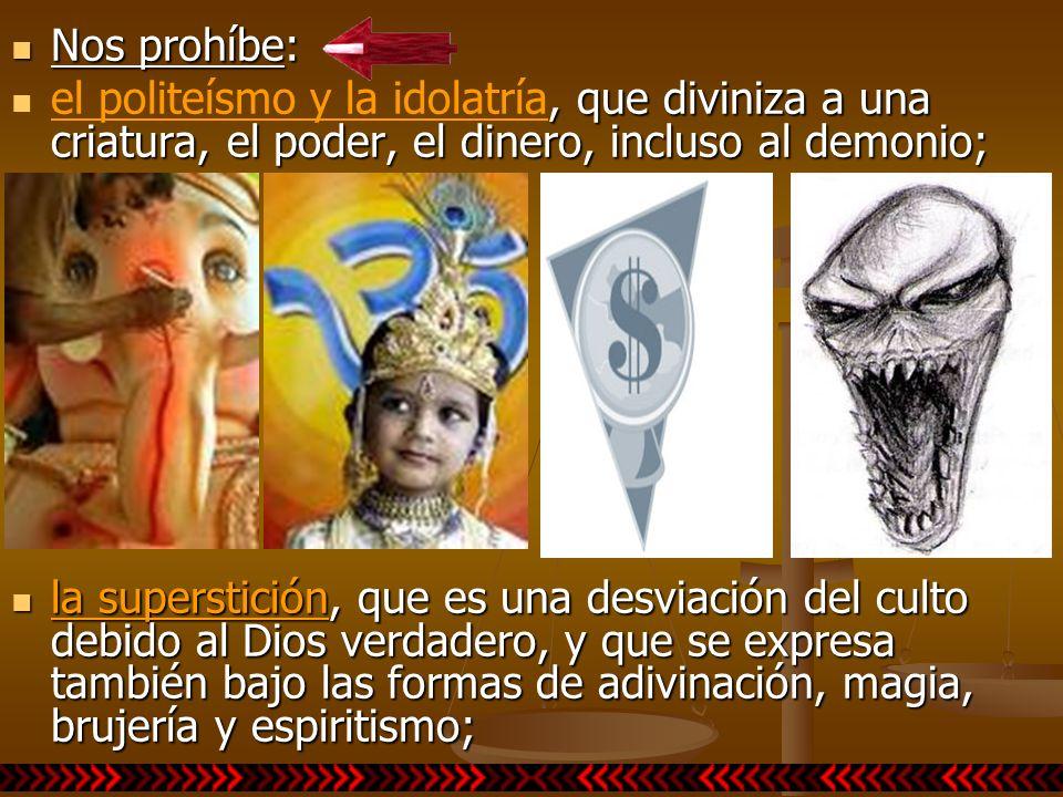 Nos prohíbe: el politeísmo y la idolatría, que diviniza a una criatura, el poder, el dinero, incluso al demonio;