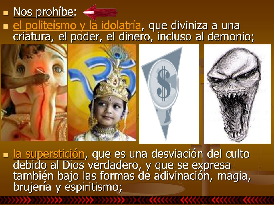 Nos prohíbe:el politeísmo y la idolatría, que diviniza a una criatura, el poder, el dinero, incluso al demonio;