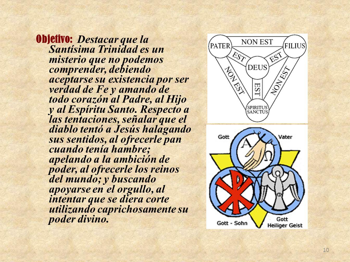 Objetivo: Destacar que la Santísima Trinidad es un misterio que no podemos comprender, debiendo aceptarse su existencia por ser verdad de Fe y amando de todo corazón al Padre, al Hijo y al Espíritu Santo.