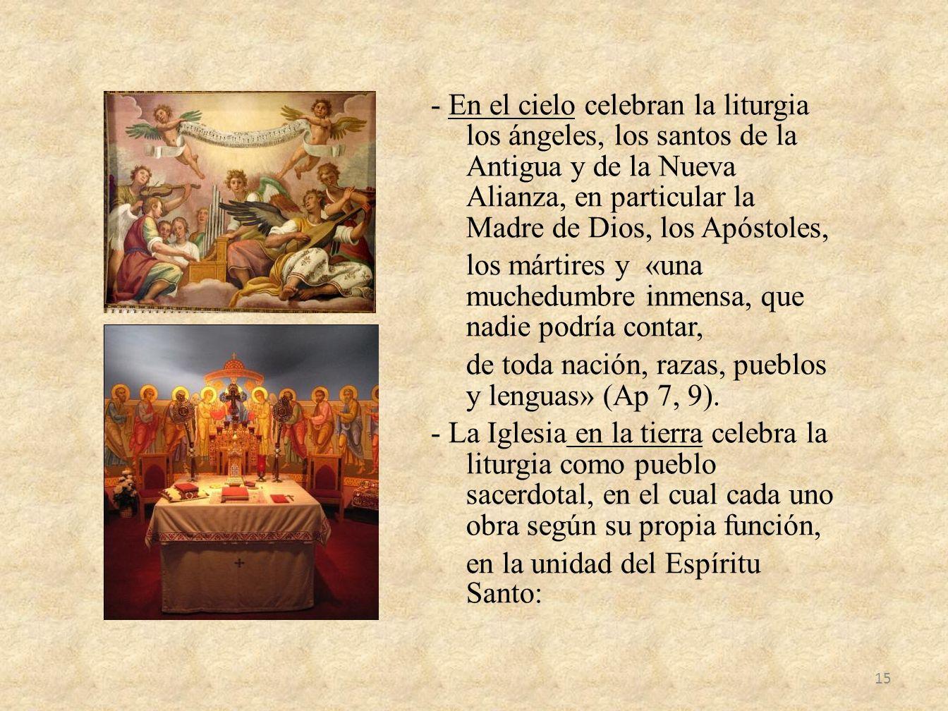 - En el cielo celebran la liturgia los ángeles, los santos de la Antigua y de la Nueva Alianza, en particular la Madre de Dios, los Apóstoles, los mártires y «una muchedumbre inmensa, que nadie podría contar, de toda nación, razas, pueblos y lenguas» (Ap 7, 9).