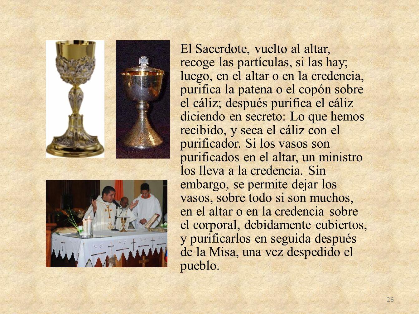 El Sacerdote, vuelto al altar, recoge las partículas, si las hay; luego, en el altar o en la credencia, purifica la patena o el copón sobre el cáliz; después purifica el cáliz diciendo en secreto: Lo que hemos recibido, y seca el cáliz con el purificador.