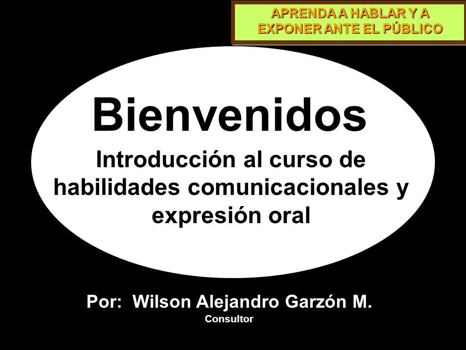 Bienvenidos Introducción al curso de habilidades comunicacionales y expresión oral. Por: Wilson Alejandro Garzón M.