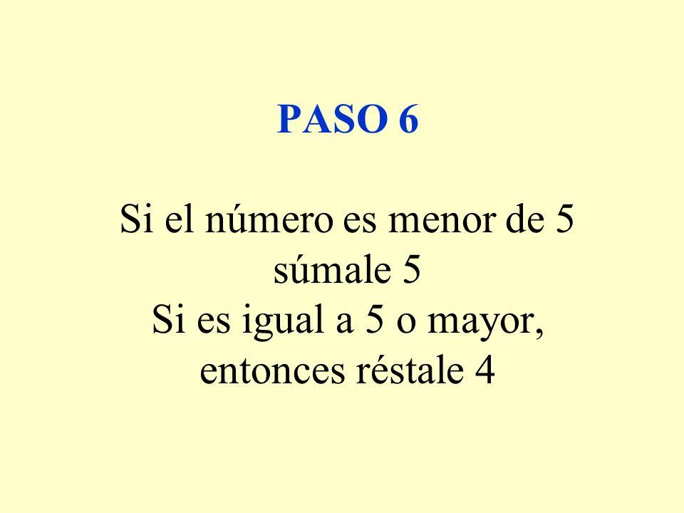 PASO 6 Si el número es menor de 5 súmale 5 Si es igual a 5 o mayor, entonces réstale 4