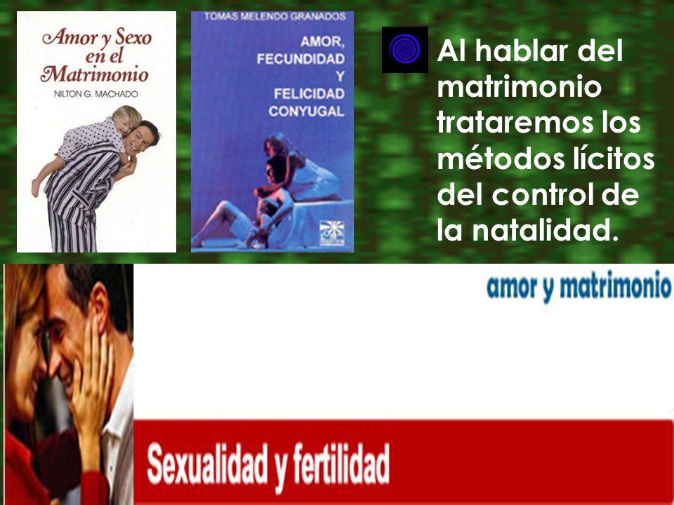 Al hablar del matrimonio trataremos los métodos lícitos del control de la natalidad.