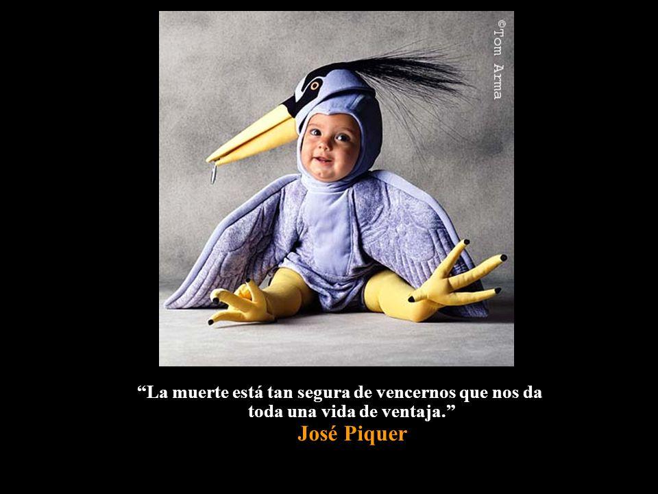 La muerte está tan segura de vencernos que nos da toda una vida de ventaja. José Piquer
