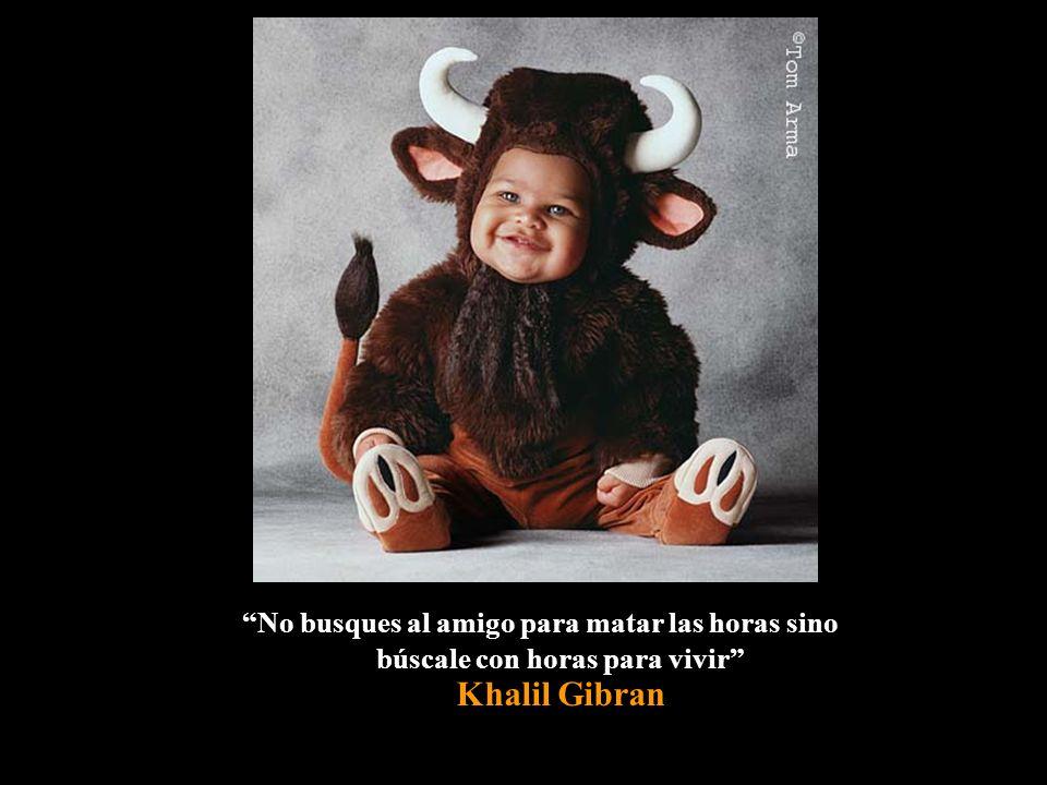 No busques al amigo para matar las horas sino búscale con horas para vivir Khalil Gibran