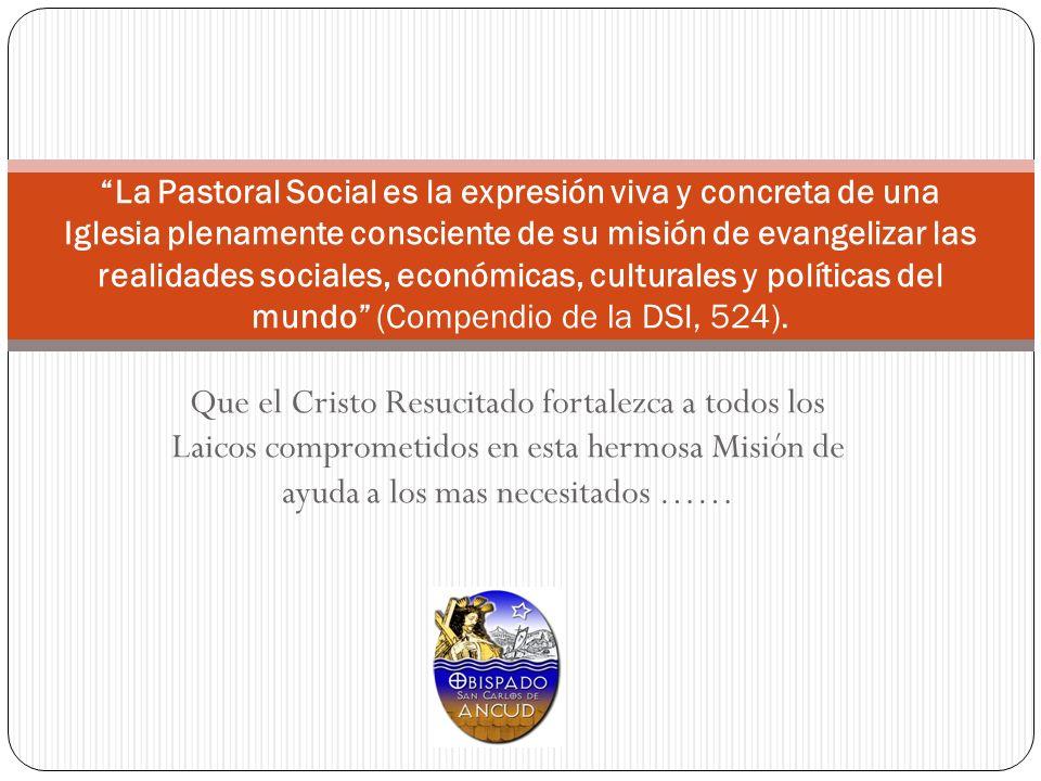 La Pastoral Social es la expresión viva y concreta de una Iglesia plenamente consciente de su misión de evangelizar las realidades sociales, económicas, culturales y políticas del mundo (Compendio de la DSI, 524).