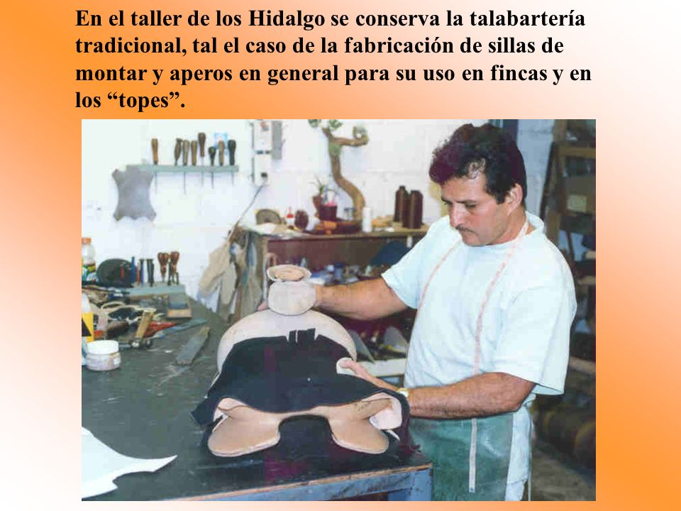 En el taller de los Hidalgo se conserva la talabartería tradicional, tal el caso de la fabricación de sillas de montar y aperos en general para su uso en fincas y en los topes .