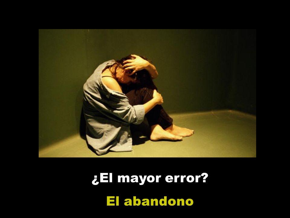 ¿El mayor error El abandono