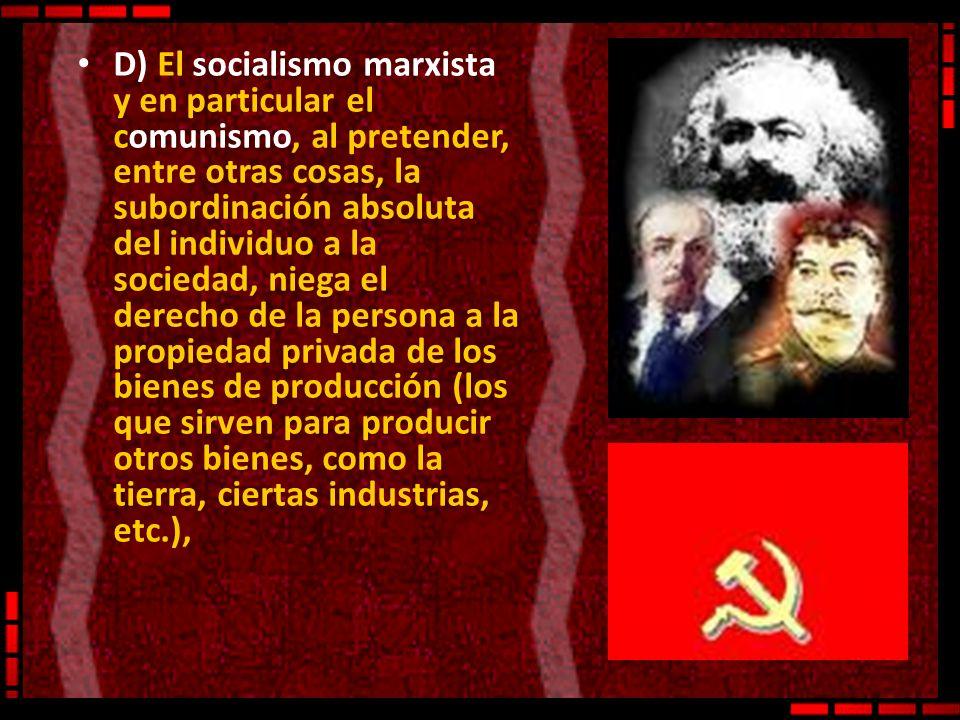 D) El socialismo marxista y en particular el comunismo, al pretender, entre otras cosas, la subordinación absoluta del individuo a la sociedad, niega el derecho de la persona a la propiedad privada de los bienes de producción (los que sirven para producir otros bienes, como la tierra, ciertas industrias, etc.),