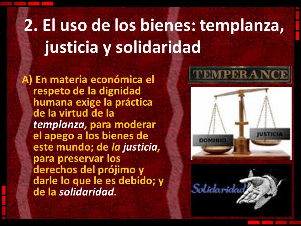 2. El uso de los bienes: templanza, justicia y solidaridad