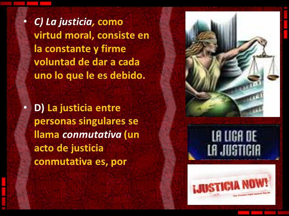 C) La justicia, como virtud moral, consiste en la constante y firme voluntad de dar a cada uno lo que le es debido.