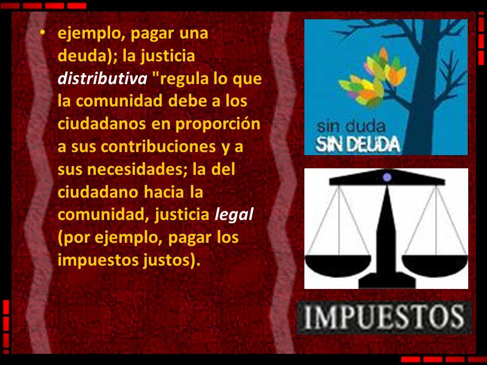 ejemplo, pagar una deuda); la justicia distributiva regula lo que la comunidad debe a los ciudadanos en proporción a sus contribuciones y a sus necesidades; la del ciudadano hacia la comunidad, justicia legal (por ejemplo, pagar los impuestos justos).