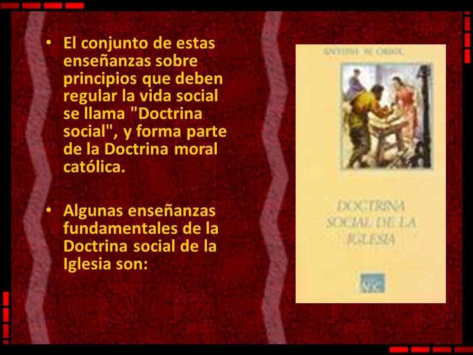 El conjunto de estas enseñanzas sobre principios que deben regular la vida social se llama Doctrina social , y forma parte de la Doctrina moral católica.