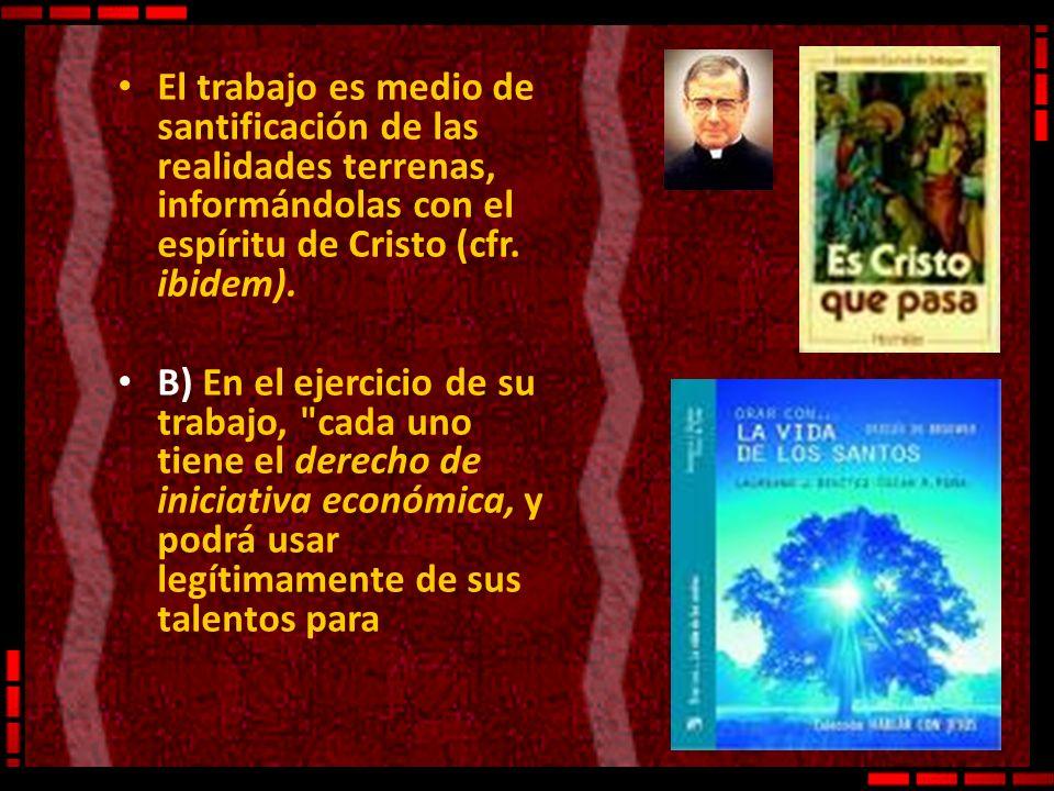 El trabajo es medio de santificación de las realidades terrenas, informándolas con el espíritu de Cristo (cfr. ibidem).