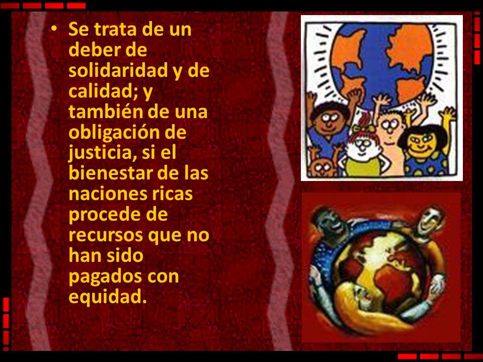 Se trata de un deber de solidaridad y de calidad; y también de una obligación de justicia, si el bienestar de las naciones ricas procede de recursos que no han sido pagados con equidad.