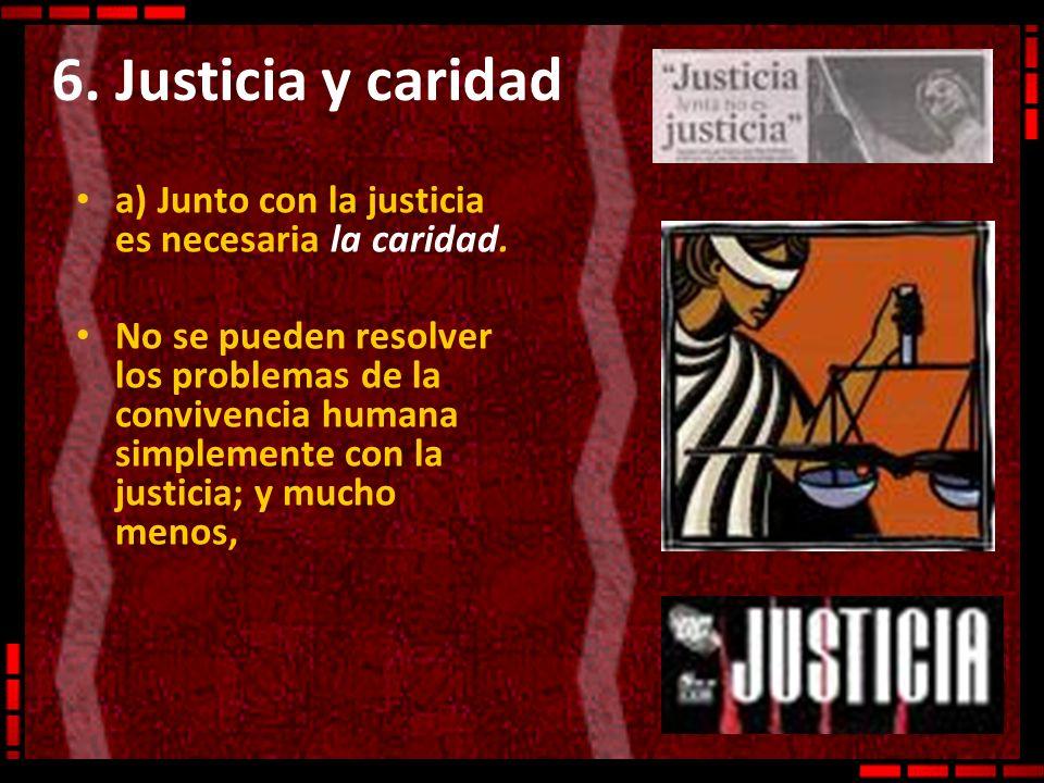 6. Justicia y caridad a) Junto con la justicia es necesaria la caridad.