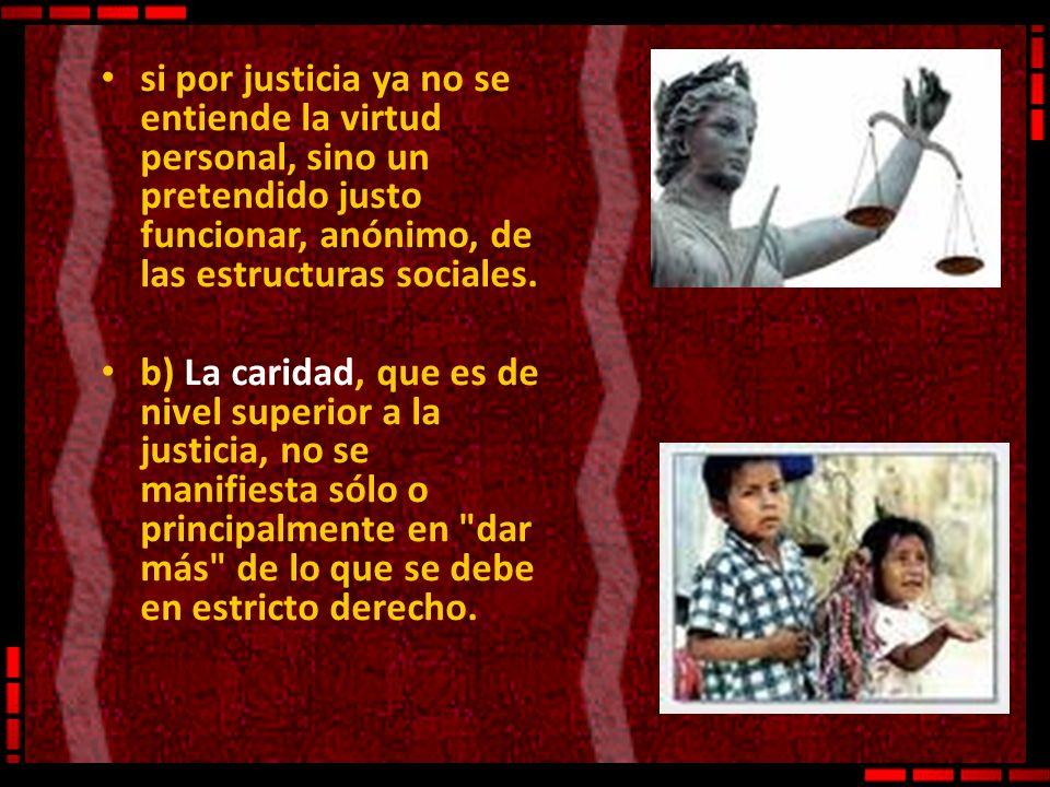 si por justicia ya no se entiende la virtud personal, sino un pretendido justo funcionar, anónimo, de las estructuras sociales.