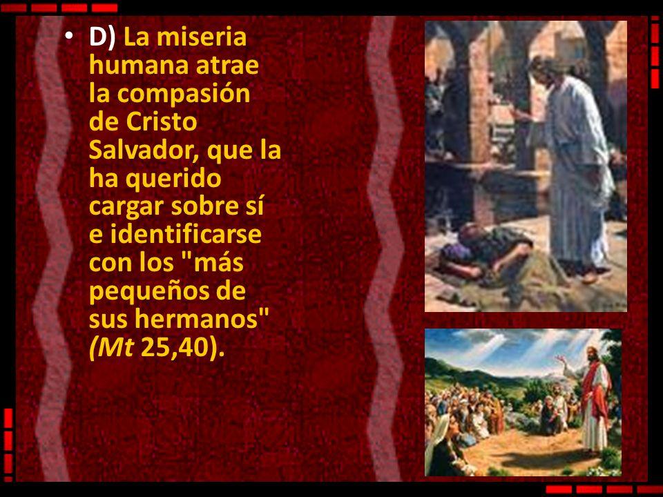 D) La miseria humana atrae la compasión de Cristo Salvador, que la ha querido cargar sobre sí e identificarse con los más pequeños de sus hermanos (Mt 25,40).