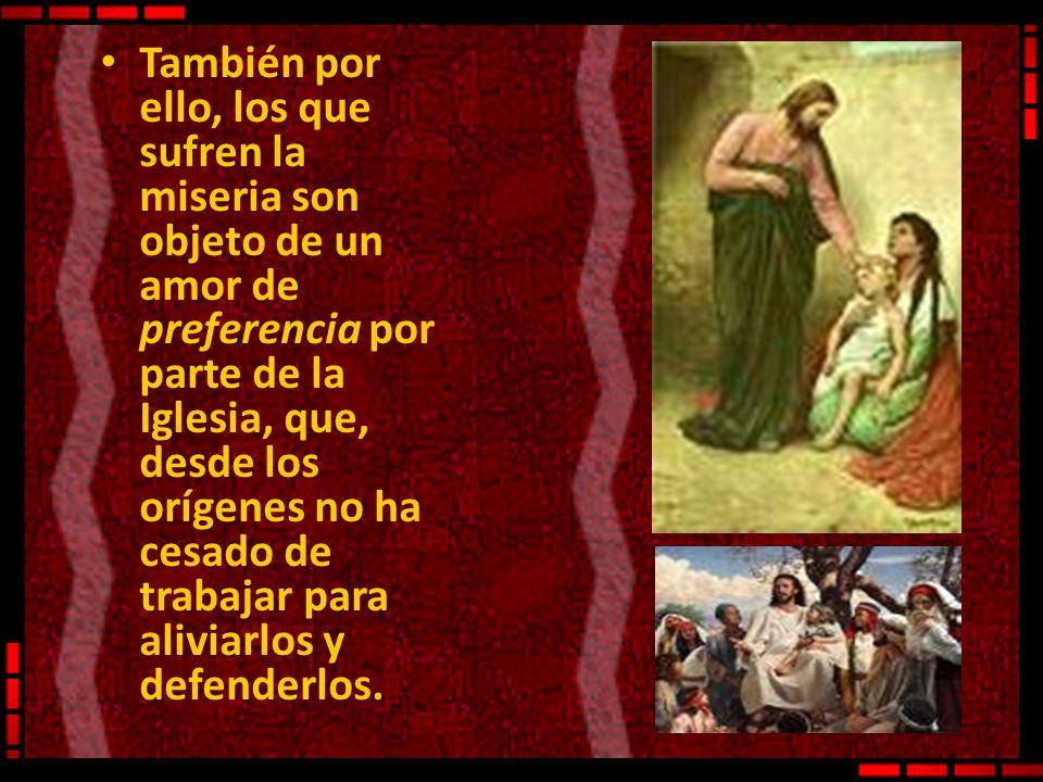 También por ello, los que sufren la miseria son objeto de un amor de preferencia por parte de la Iglesia, que, desde los orígenes no ha cesado de trabajar para aliviarlos y defenderlos.